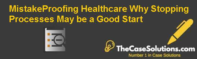 Mistake-Proofing Healthcare: Why Stopping Processes May be a Good Start Case Solution